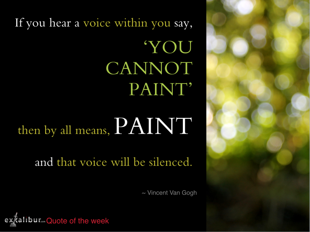 If you hear a voice saying you cannont paint, then by all means paint. Van Gogh
