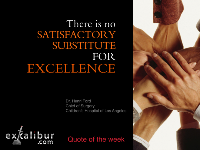 No satsfactory substitute for excellence ~Dr. Henri Ford