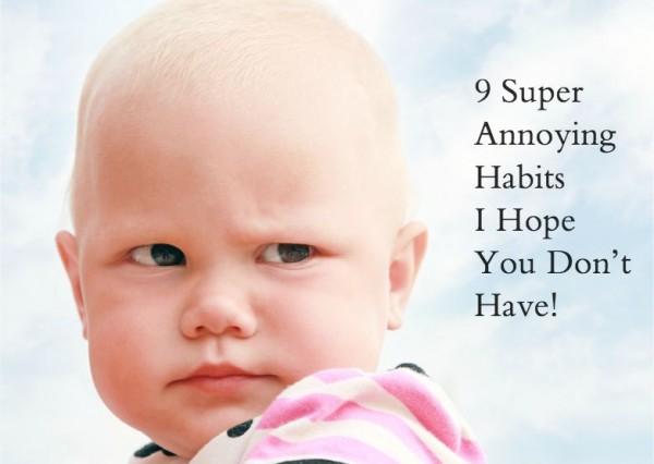 9 Super Annoying Habits I Hope You Don't Have!
