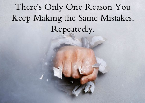 There's Only One Reason You Keep Making the Same Mistakes. Repeatedly.