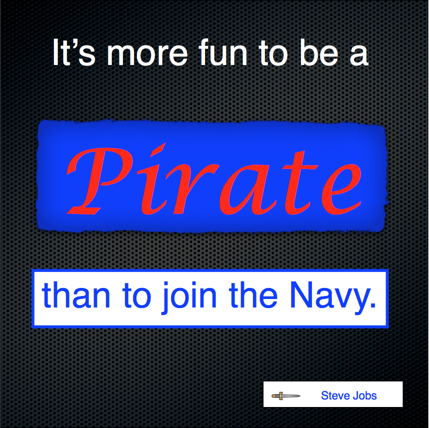 """It's more fun to be a pirate than to join the navy."" ~Steve Jobs"