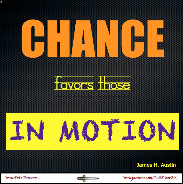 Chance favors those in motion.