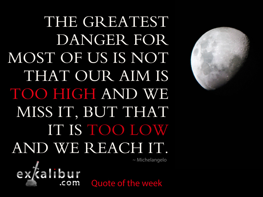 The greatest danger for most of us is not that our aim is too high and we miss it, but that it is too low and we reach it. ~ Michelangelo