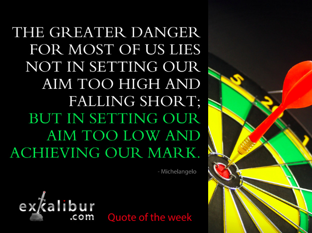 """The greater danger for most of us lies not in setting our aim too high and falling short; but in setting our aim too low, and achieving our mark."" ~Michelangelo"