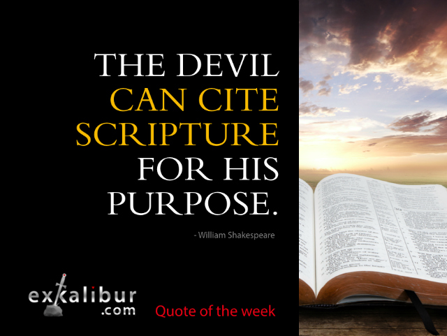 The devil can cite Scripture for his purpose.  ~William Shakespeare