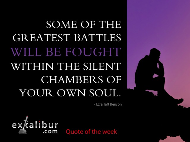 Some of the greatest battles will be fought within the silent chambers of your own soul. ~Ezra Taft Benson