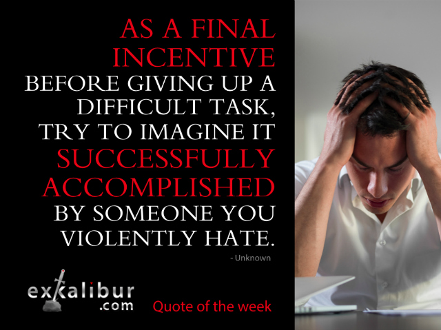 """""""As a final incentive before giving up a difficult task, try to imagine it successfully accomplished by someone you violently hate."""" ~Unknown"""