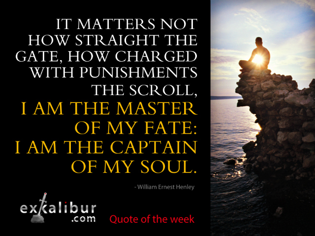 It matters not how straight the gate, How charged with punishments the scroll, I am the master of my fate: I am the captain of my soul. ~William Ernest Henley