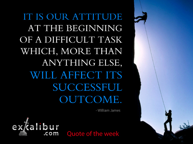 It is our attitude at the beginning of a difficult task which, more than anything else, will affect its successful outcome. ~William James