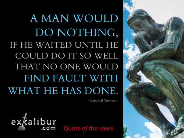 """A man would do nothing, if he waited until he could do it so well that no one would find fault with what he has done."" -- Cardinal Newman"