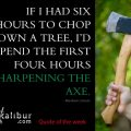 If I had six hours to chop down a tree, I'd spend the first four hours sharpening the axe. ~ Abraham Lincoln