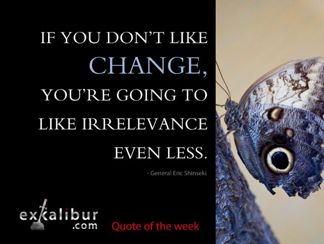 """If you don't like change, you're going to like irrelevance even less."" ~ General Eric Shinseki"