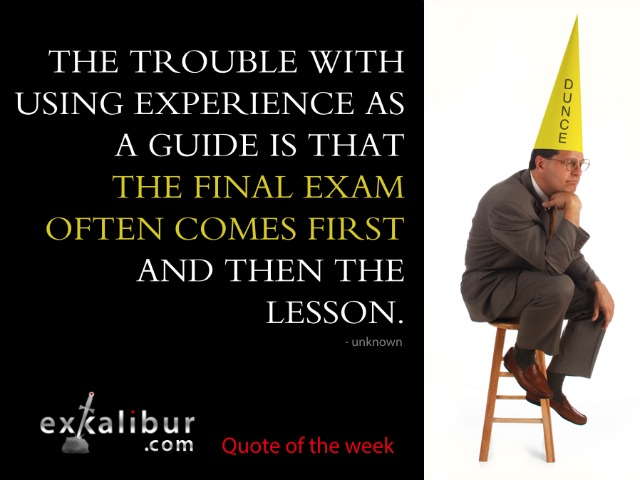 The trouble with using experience as a guide is that the final exam often comes first and then the lesson. ~ Unknown.