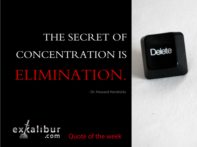 """The secret of concentration is elimination.""  ~ Dr. Howard Hendricks"