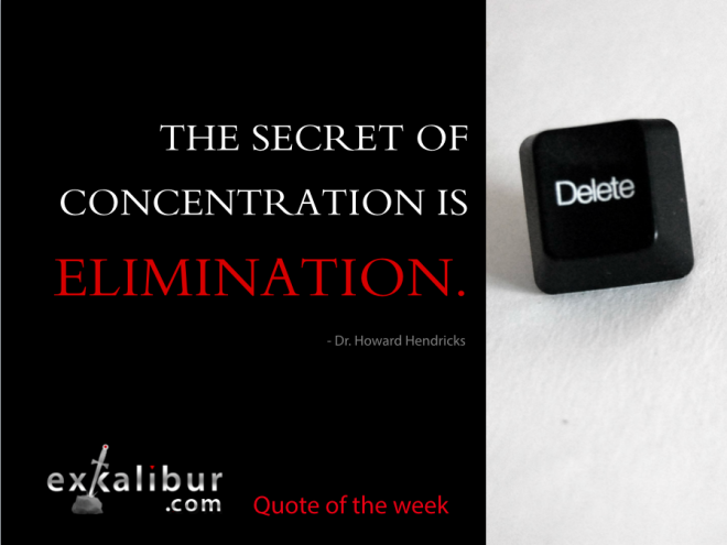 """""""The secret of concentration is elimination."""" ~ Dr. Howard Hendricks"""