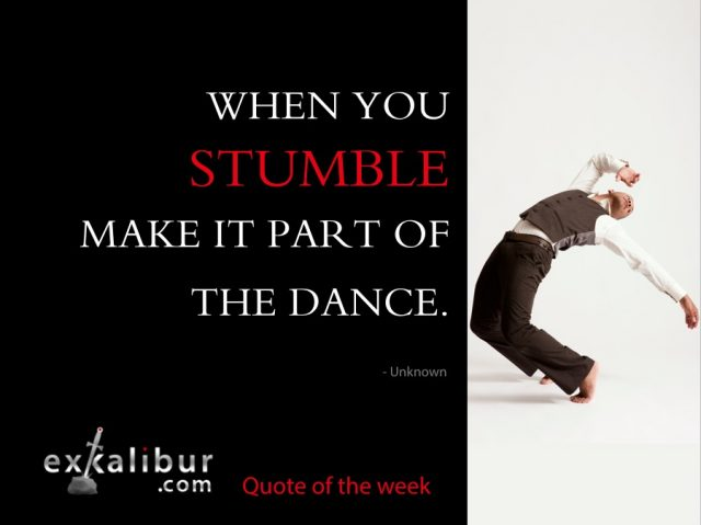 When you stumble, make it part of the dance.  ~ Author unknown