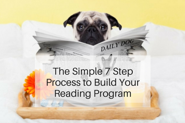 The Simple 7 Step Process to Build Your Reading Program