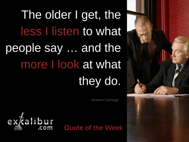 The older I get, the less I listen to what people say … and the more I look at what they do.