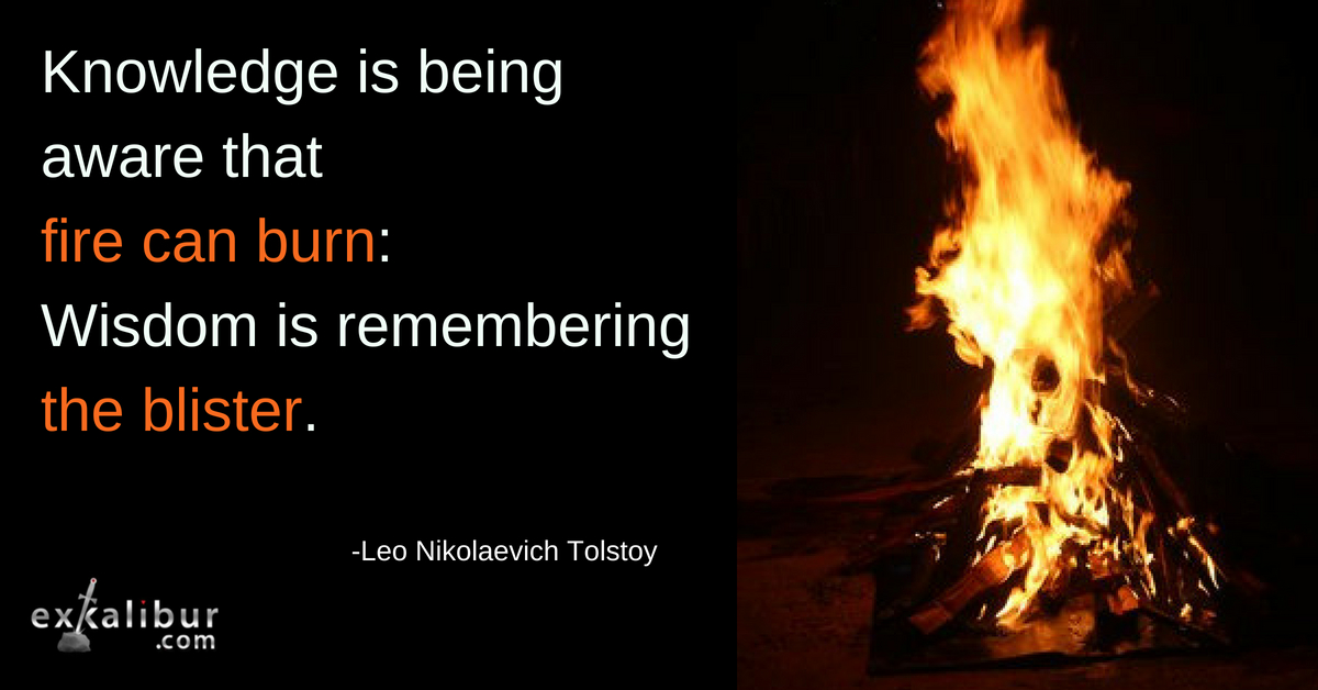 Knowledge is being aware that fire can burn: Wisdom is remembering the blister