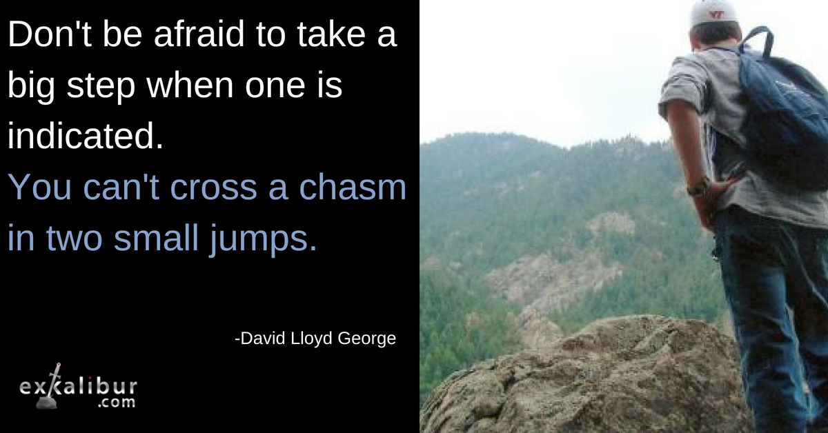 don't be afraid to take a big step when one is indicated. you can't cross a chasm in two small jumps