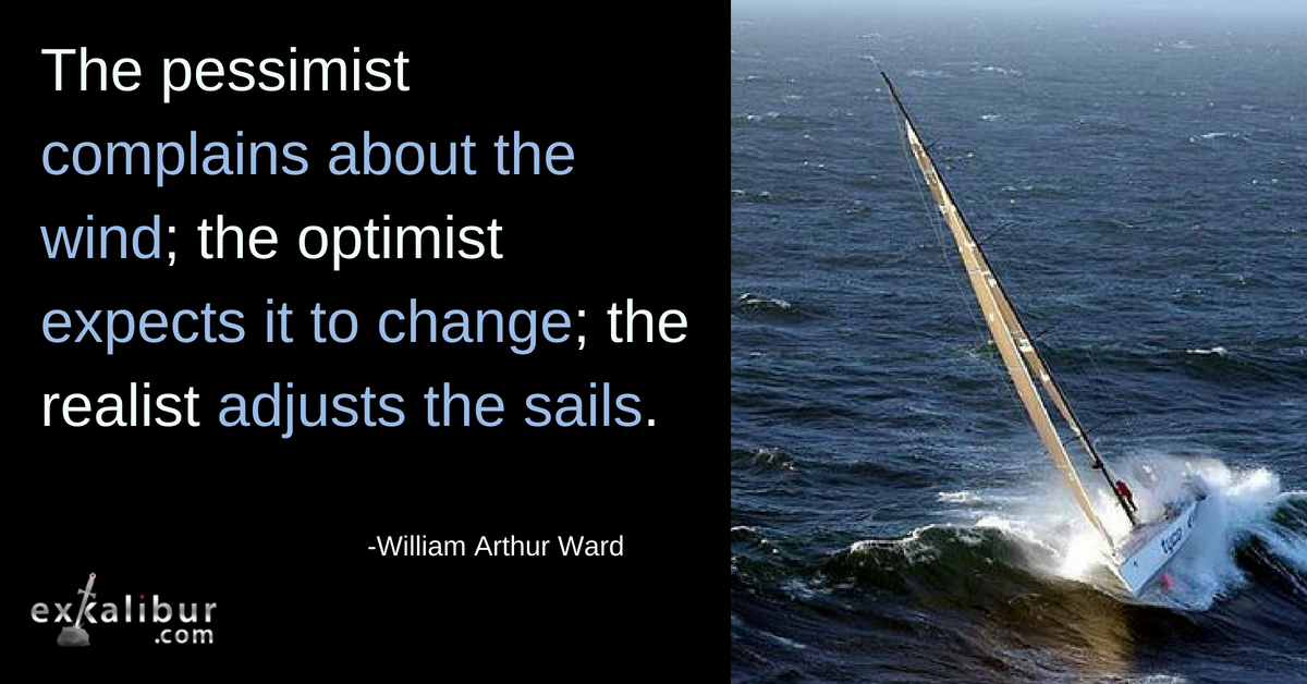 The pessimist complains about the wind; the optimist expects it to change; the realist adjusts the sails.