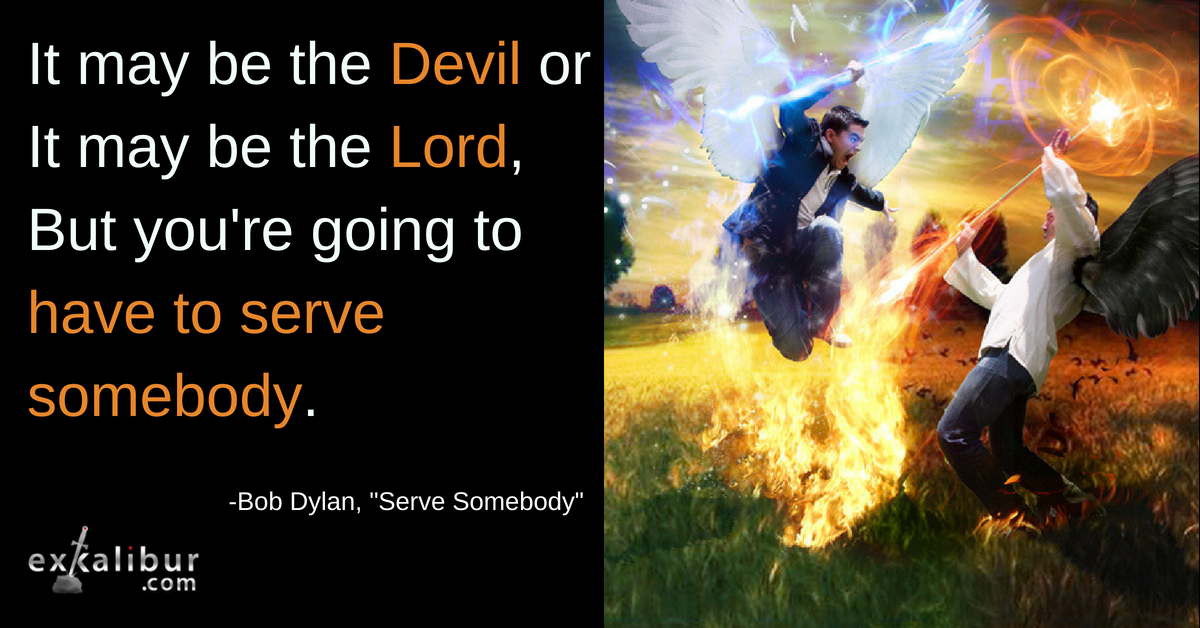 It may be the devil or it may be the lord. But you're going to have to serve somebody
