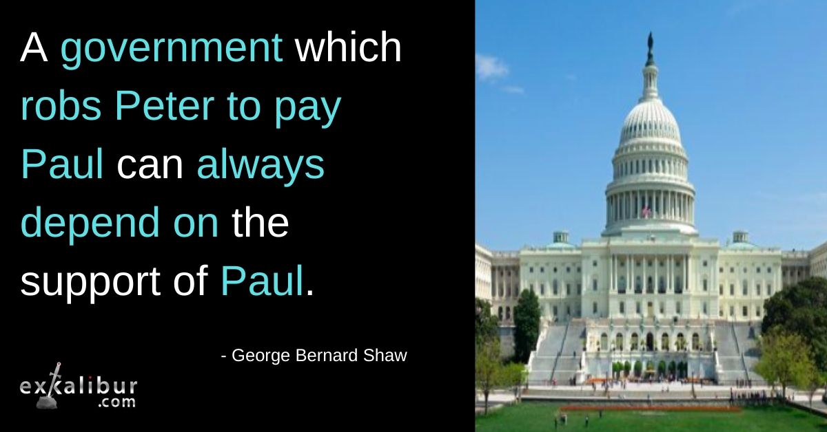 A government which robs Peter to pay Paul can always depend on the support of Paul.