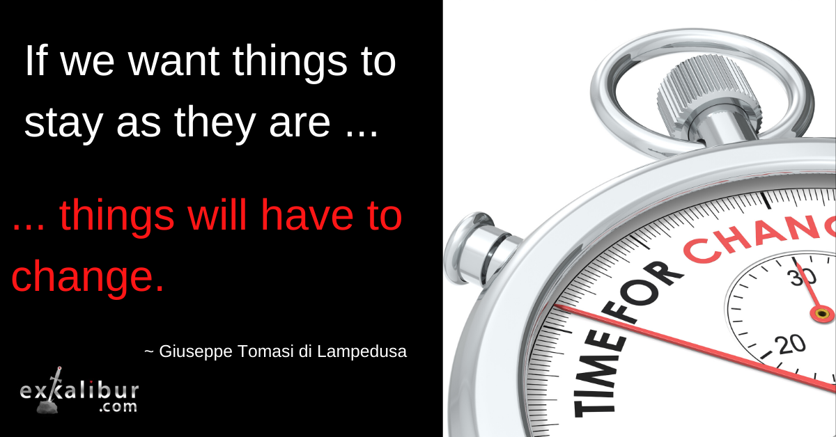 If we want things to stay as they are, things will have to change  ~ Giuseppe Tomasi di Lampedusa